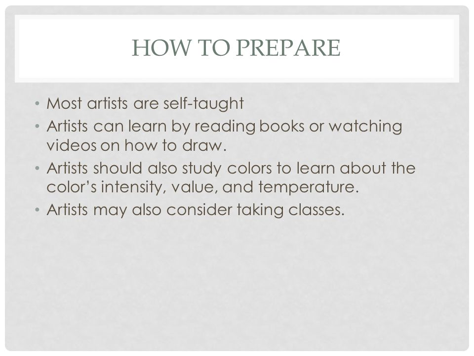 HOW TO PREPARE Most artists are self-taught Artists can learn by reading books or watching videos on how to draw.