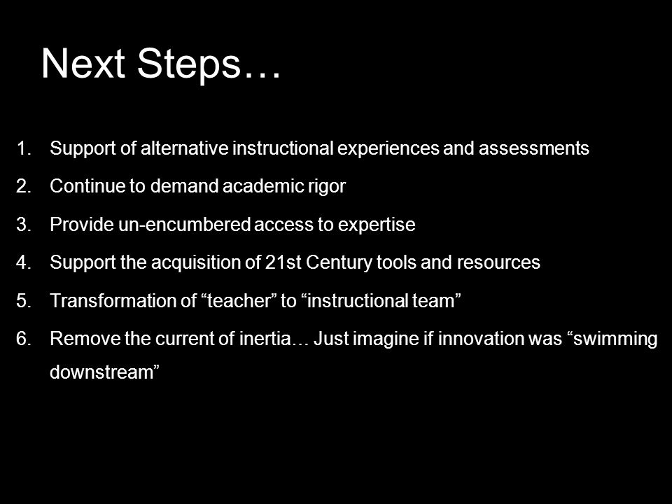 Next Steps… 1.Support of alternative instructional experiences and assessments 2.Continue to demand academic rigor 3.Provide un-encumbered access to expertise 4.Support the acquisition of 21st Century tools and resources 5.Transformation of teacher to instructional team 6.Remove the current of inertia… Just imagine if innovation was swimming downstream