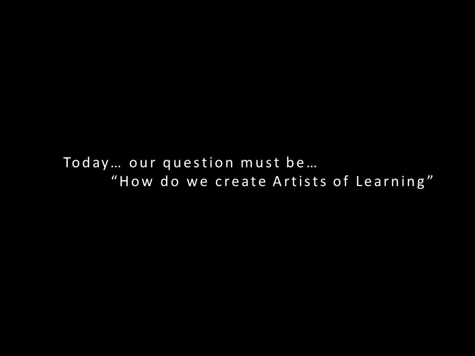 Today… our question must be… How do we create Artists of Learning