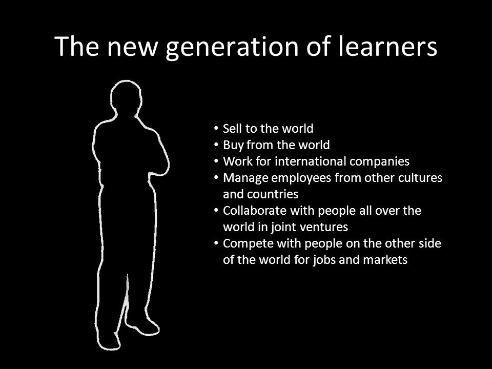 The new generation of learners Sell to the world Buy from the world Work for international companies Manage employees from other cultures and countries Collaborate with people all over the world in joint ventures Compete with people on the other side of the world for jobs and markets