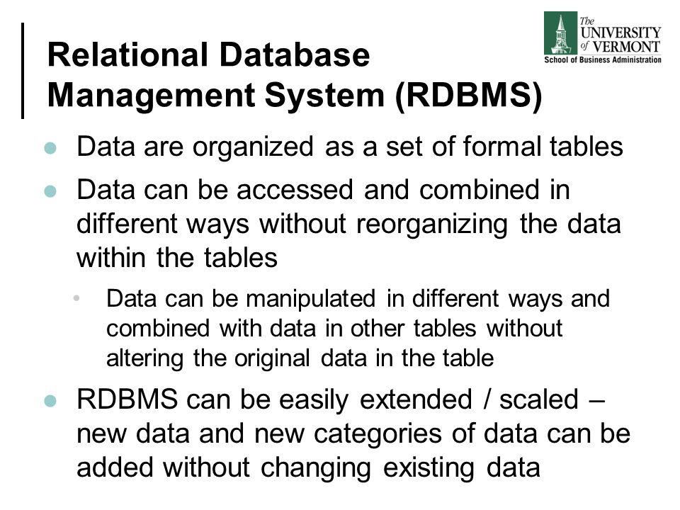 Relational Database Management System (RDBMS) Data are organized as a set of formal tables Data can be accessed and combined in different ways without