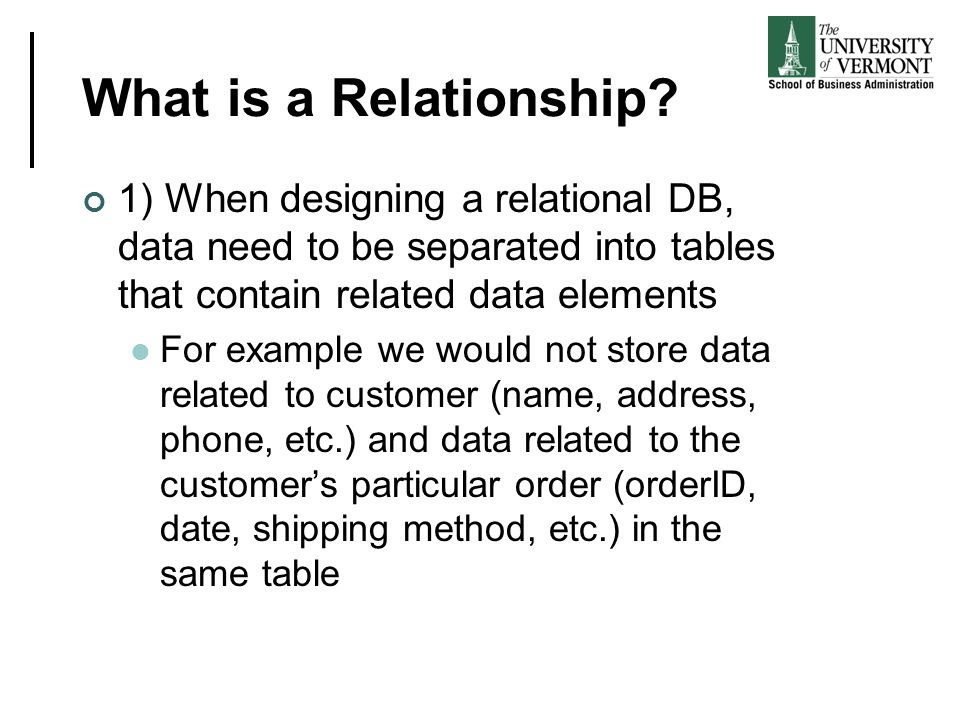 What is a Relationship? 1) When designing a relational DB, data need to be separated into tables that contain related data elements For example we wou