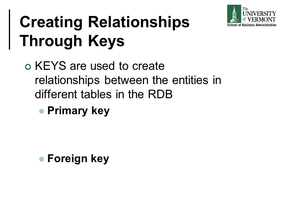 Creating Relationships Through Keys KEYS are used to create relationships between the entities in different tables in the RDB Primary key Foreign key