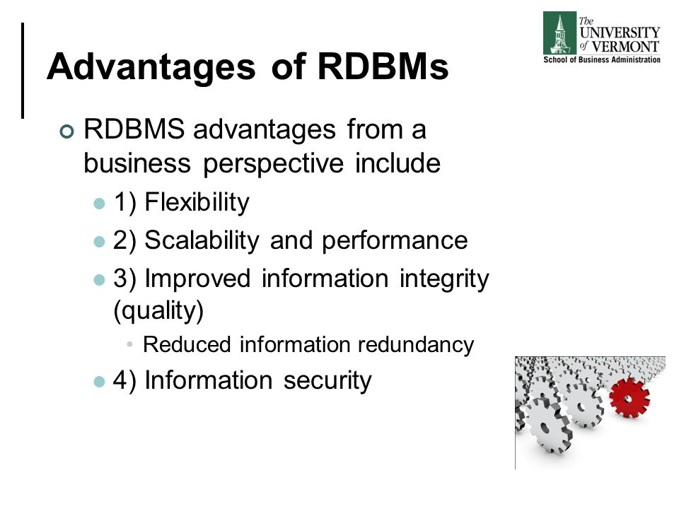 Advantages of RDBMs RDBMS advantages from a business perspective include 1) Flexibility 2) Scalability and performance 3) Improved information integri