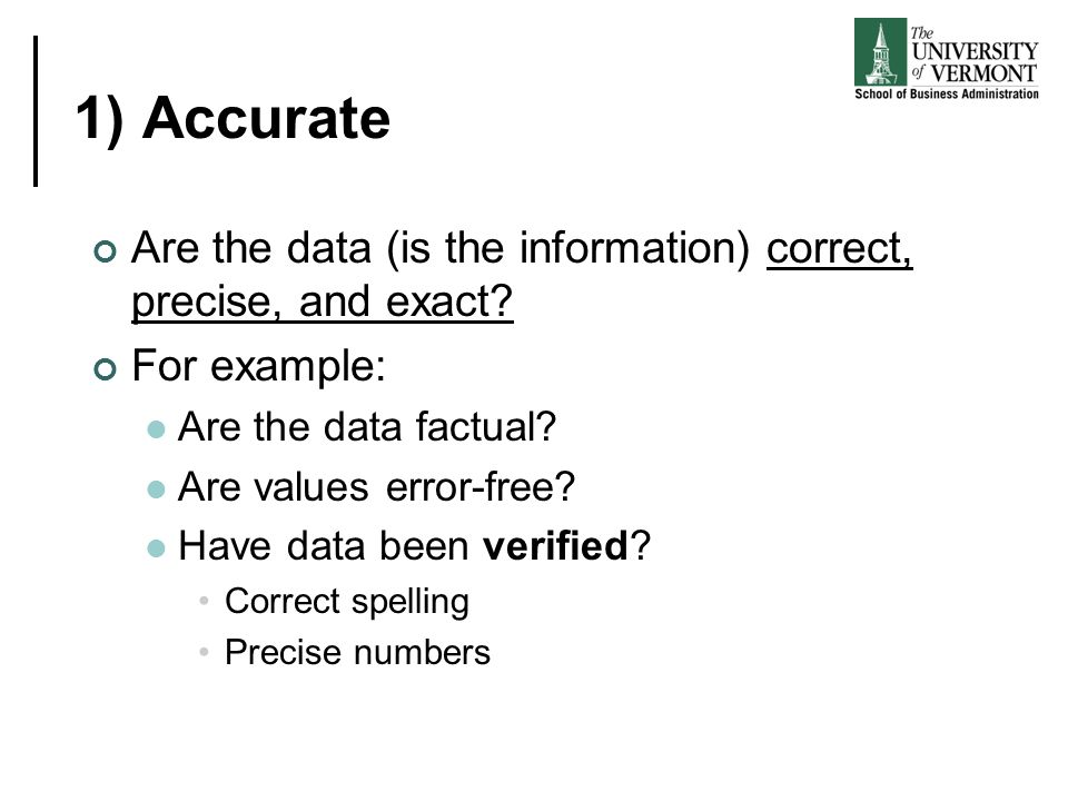 1) Accurate Are the data (is the information) correct, precise, and exact? For example: Are the data factual? Are values error-free? Have data been ve