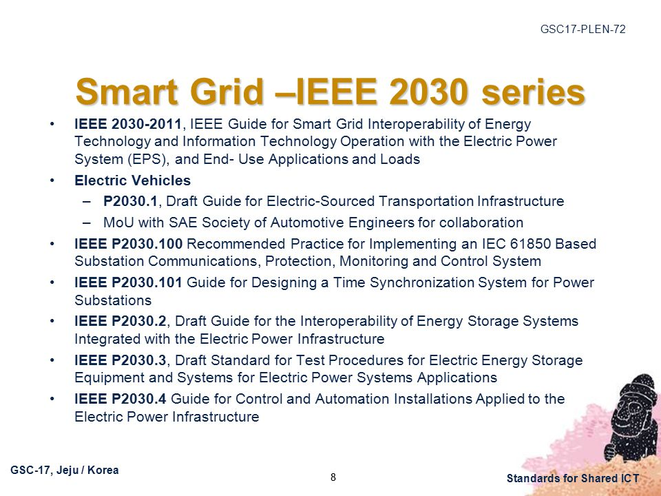 GSC17-PLEN-72 GSC-17, Jeju / Korea Standards for Shared ICT Smart Grid –IEEE 2030 series IEEE , IEEE Guide for Smart Grid Interoperability of Energy Technology and Information Technology Operation with the Electric Power System (EPS), and End- Use Applications and Loads Electric Vehicles –P2030.1, Draft Guide for Electric-Sourced Transportation Infrastructure –MoU with SAE Society of Automotive Engineers for collaboration IEEE P Recommended Practice for Implementing an IEC Based Substation Communications, Protection, Monitoring and Control System IEEE P Guide for Designing a Time Synchronization System for Power Substations IEEE P2030.2, Draft Guide for the Interoperability of Energy Storage Systems Integrated with the Electric Power Infrastructure IEEE P2030.3, Draft Standard for Test Procedures for Electric Energy Storage Equipment and Systems for Electric Power Systems Applications IEEE P Guide for Control and Automation Installations Applied to the Electric Power Infrastructure 8