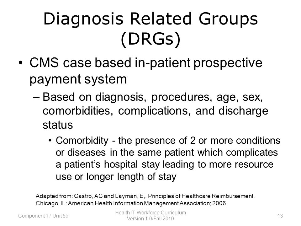 Diagnosis Related Groups (DRGs) CMS case based in-patient prospective payment system –Based on diagnosis, procedures, age, sex, comorbidities, complications, and discharge status Comorbidity - the presence of 2 or more conditions or diseases in the same patient which complicates a patient's hospital stay leading to more resource use or longer length of stay Adapted from: Castro, AC and Layman, E,.