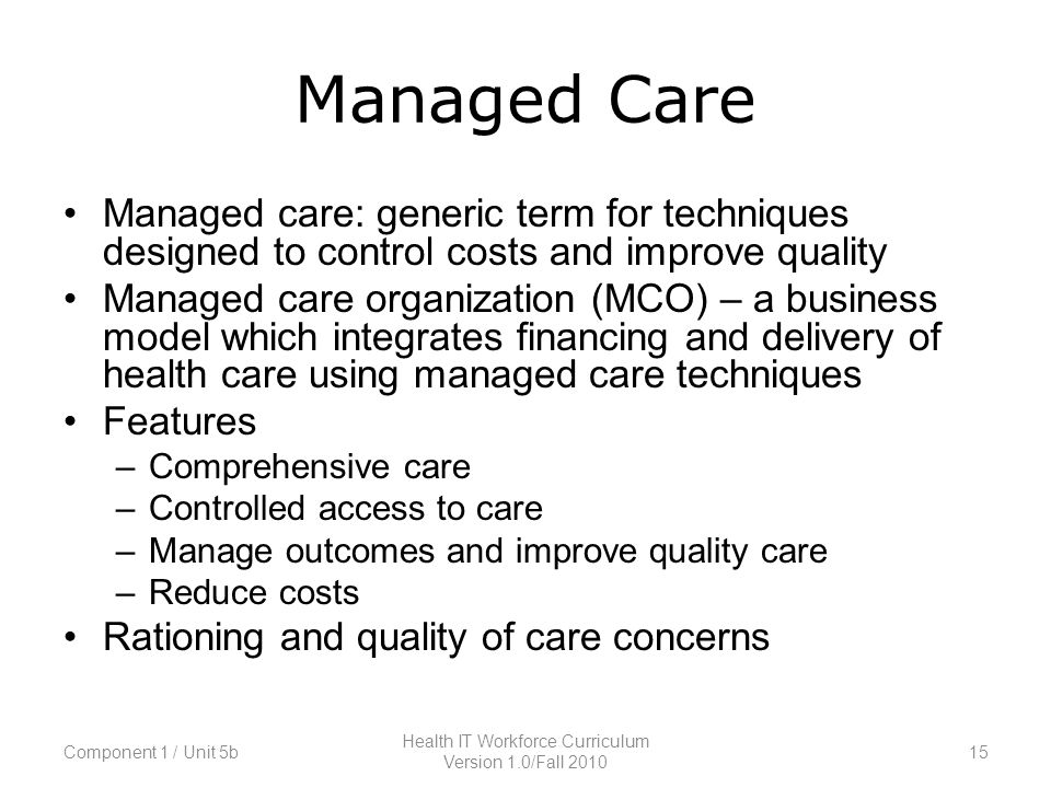Managed Care Managed care: generic term for techniques designed to control costs and improve quality Managed care organization (MCO) – a business model which integrates financing and delivery of health care using managed care techniques Features –Comprehensive care –Controlled access to care –Manage outcomes and improve quality care –Reduce costs Rationing and quality of care concerns Component 1 / Unit 5b15 Health IT Workforce Curriculum Version 1.0/Fall 2010