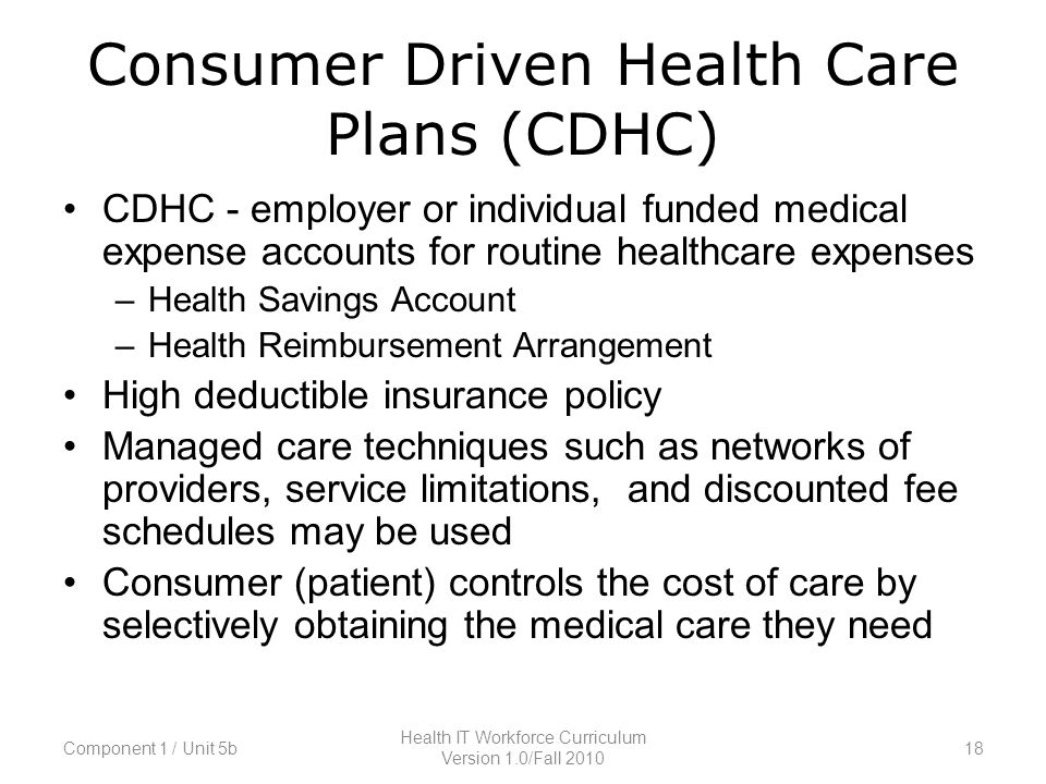 Consumer Driven Health Care Plans (CDHC) CDHC - employer or individual funded medical expense accounts for routine healthcare expenses –Health Savings Account –Health Reimbursement Arrangement High deductible insurance policy Managed care techniques such as networks of providers, service limitations, and discounted fee schedules may be used Consumer (patient) controls the cost of care by selectively obtaining the medical care they need Component 1 / Unit 5b18 Health IT Workforce Curriculum Version 1.0/Fall 2010