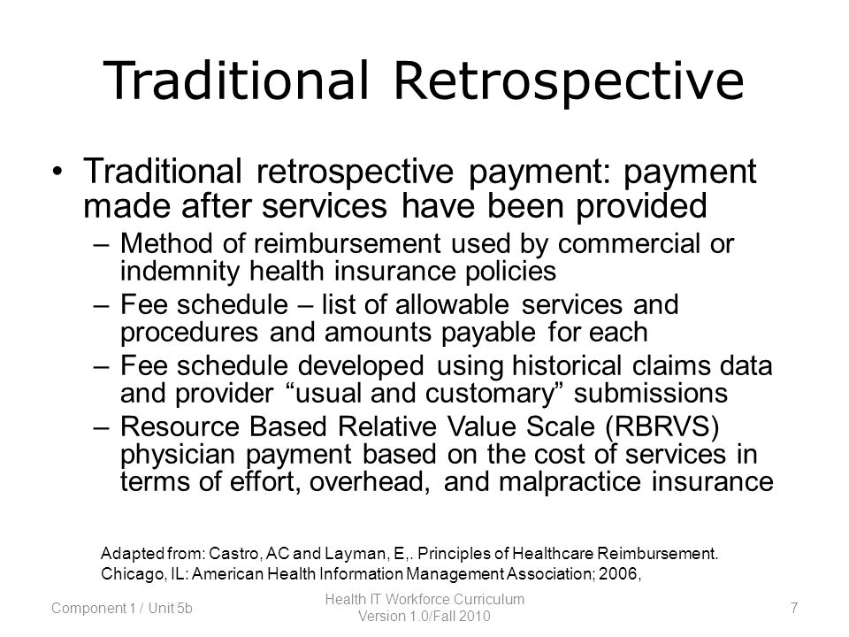 Traditional Retrospective Traditional retrospective payment: payment made after services have been provided –Method of reimbursement used by commercial or indemnity health insurance policies –Fee schedule – list of allowable services and procedures and amounts payable for each –Fee schedule developed using historical claims data and provider usual and customary submissions –Resource Based Relative Value Scale (RBRVS) physician payment based on the cost of services in terms of effort, overhead, and malpractice insurance Adapted from: Castro, AC and Layman, E,.