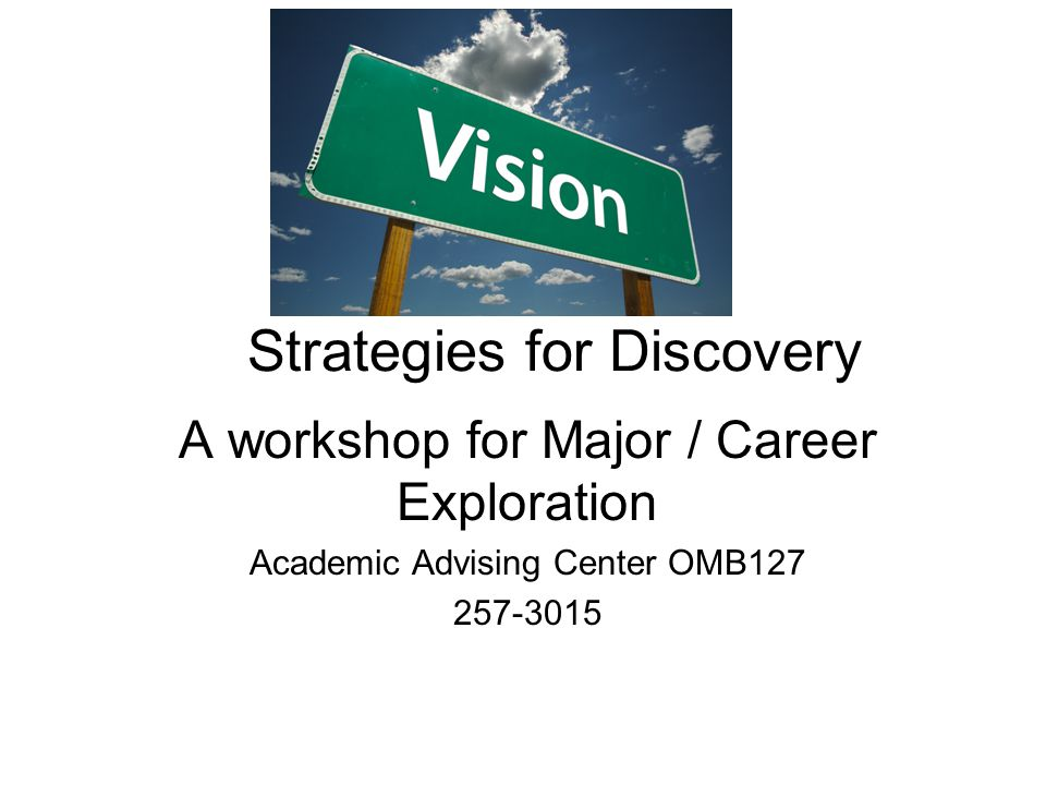 Strategies for Discovery A workshop for Major / Career Exploration Academic Advising Center OMB
