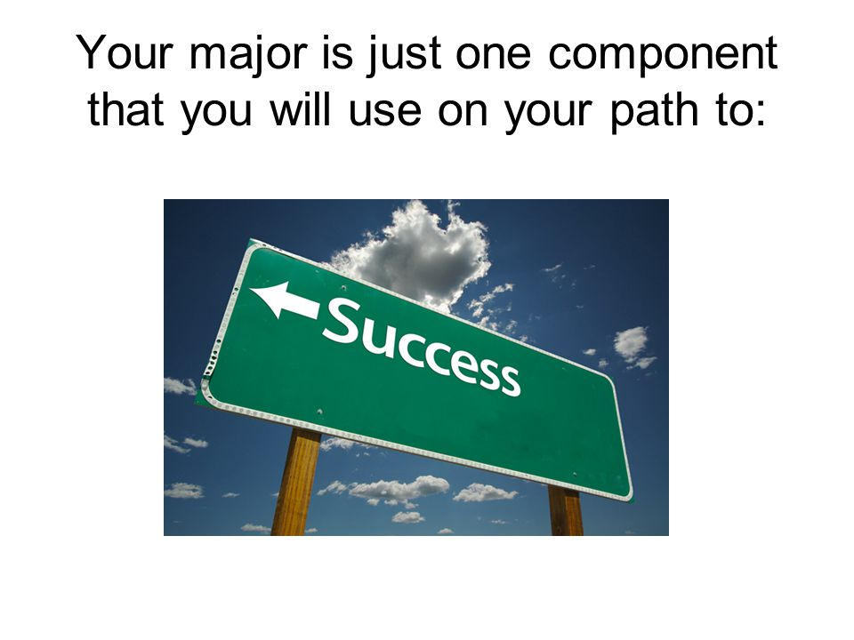 Your major is just one component that you will use on your path to:
