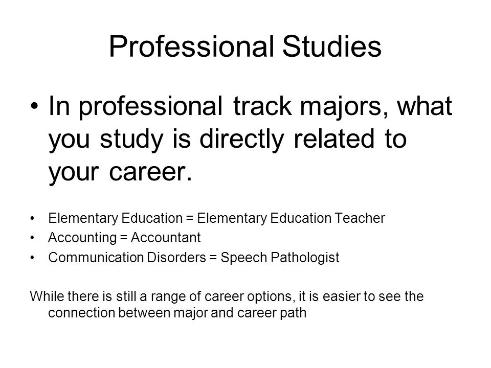 Professional Studies In professional track majors, what you study is directly related to your career.