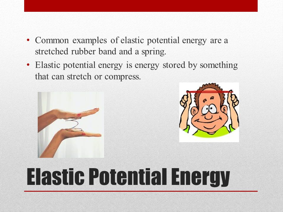 Elastic Potential Energy Common examples of elastic potential energy are a stretched rubber band and a spring.