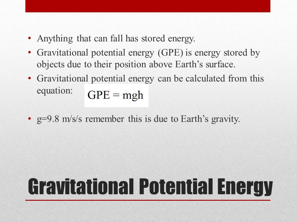 Gravitational Potential Energy Anything that can fall has stored energy.