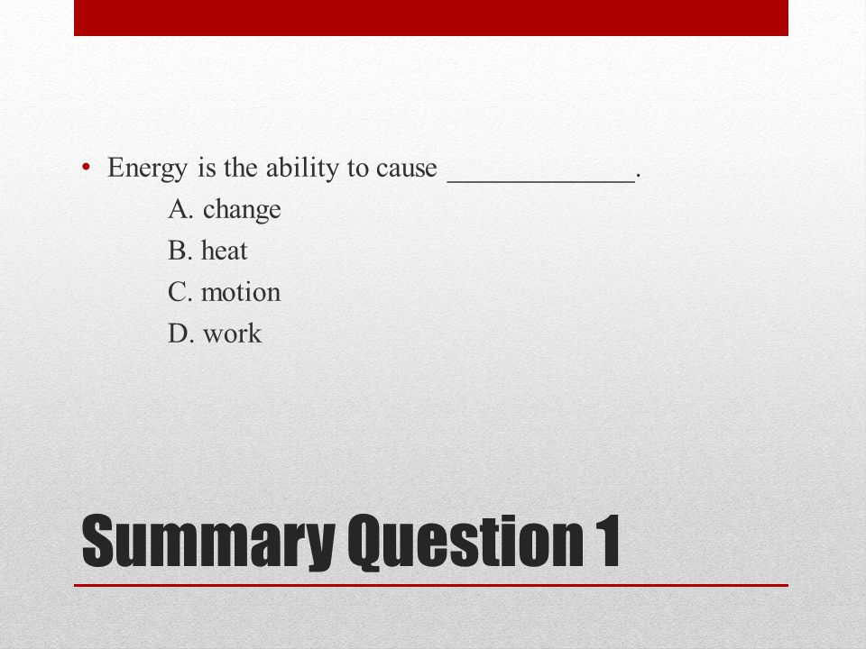 Summary Question 1 Energy is the ability to cause _____________.