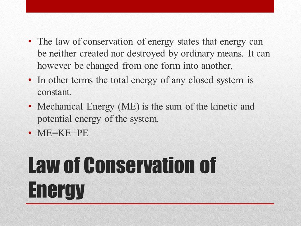 Law of Conservation of Energy The law of conservation of energy states that energy can be neither created nor destroyed by ordinary means.