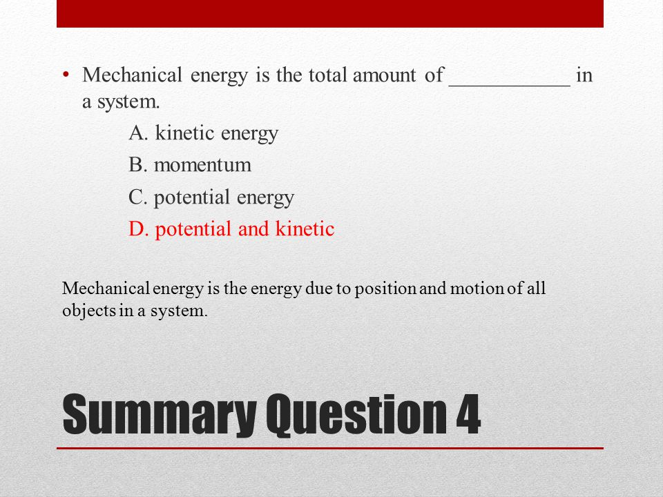 Summary Question 4 Mechanical energy is the total amount of ___________ in a system.