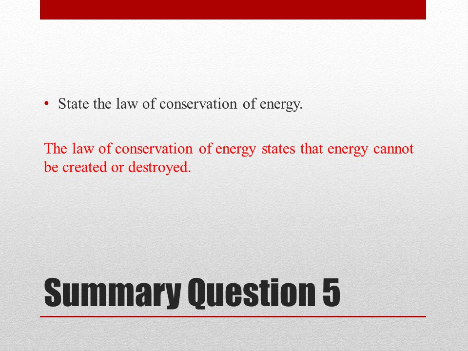 Summary Question 5 State the law of conservation of energy.