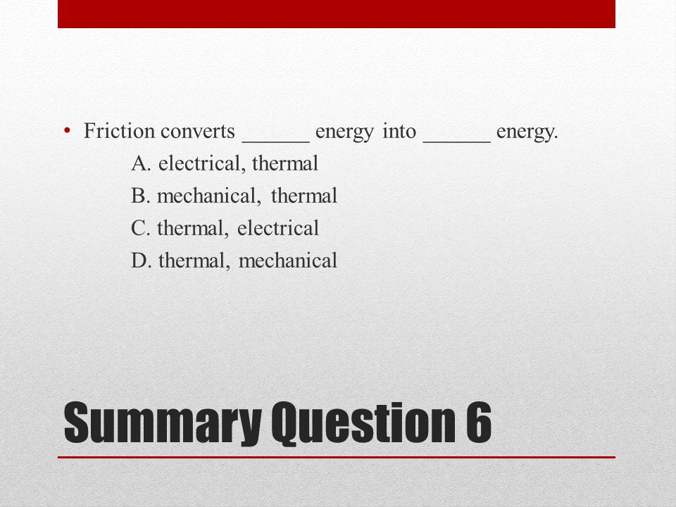 Summary Question 6 Friction converts ______ energy into ______ energy.