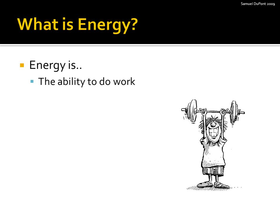  Energy is..  The ability to do work Samuel DuPont 2009