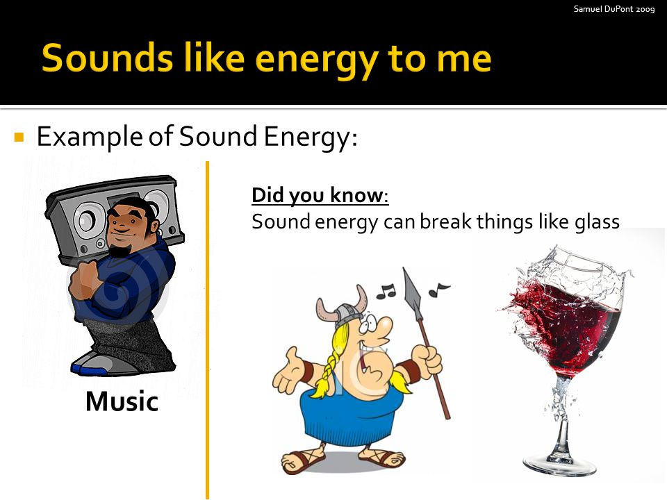  Example of Sound Energy: Music Did you know: Sound energy can break things like glass Samuel DuPont 2009