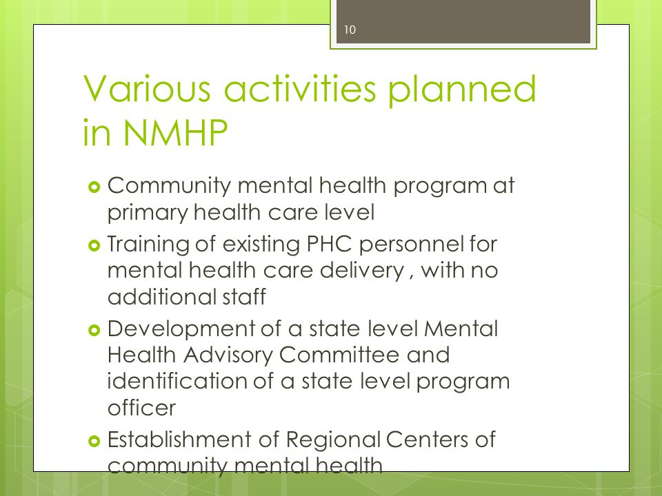Various activities planned in NMHP  Community mental health program at primary health care level  Training of existing PHC personnel for mental health care delivery, with no additional staff  Development of a state level Mental Health Advisory Committee and identification of a state level program officer  Establishment of Regional Centers of community mental health 10