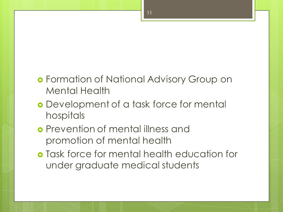  Formation of National Advisory Group on Mental Health  Development of a task force for mental hospitals  Prevention of mental illness and promotion of mental health  Task force for mental health education for under graduate medical students 11