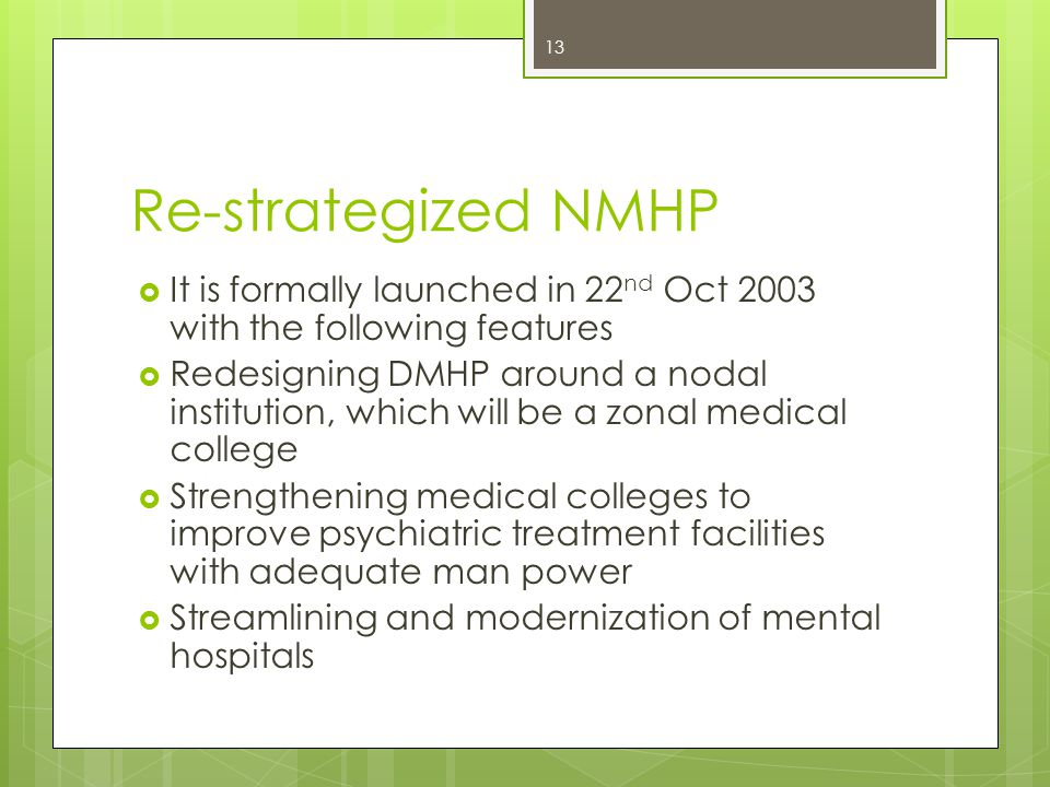 Re-strategized NMHP  It is formally launched in 22 nd Oct 2003 with the following features  Redesigning DMHP around a nodal institution, which will be a zonal medical college  Strengthening medical colleges to improve psychiatric treatment facilities with adequate man power  Streamlining and modernization of mental hospitals 13
