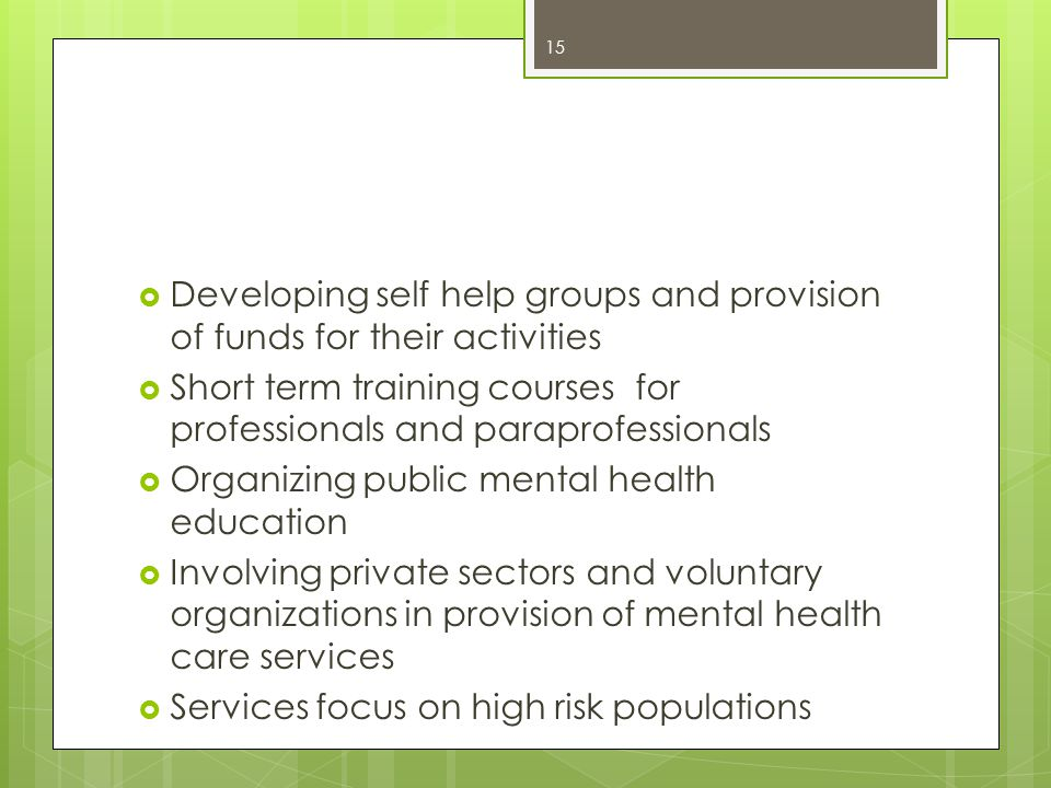  Developing self help groups and provision of funds for their activities  Short term training courses for professionals and paraprofessionals  Organizing public mental health education  Involving private sectors and voluntary organizations in provision of mental health care services  Services focus on high risk populations 15