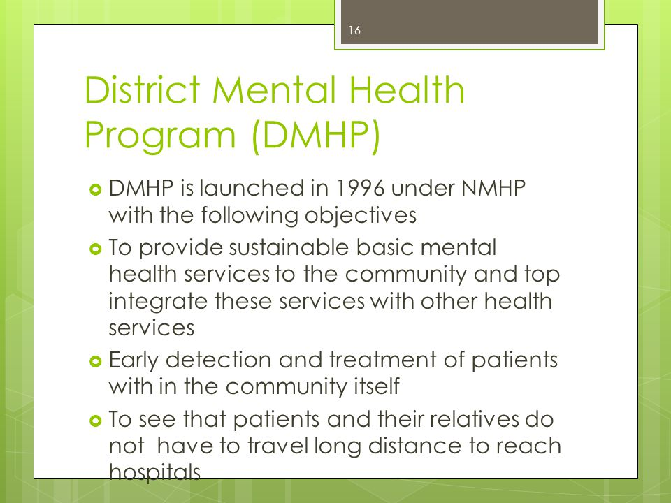 District Mental Health Program (DMHP)  DMHP is launched in 1996 under NMHP with the following objectives  To provide sustainable basic mental health services to the community and top integrate these services with other health services  Early detection and treatment of patients with in the community itself  To see that patients and their relatives do not have to travel long distance to reach hospitals 16