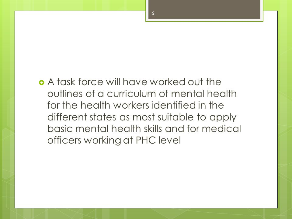  A task force will have worked out the outlines of a curriculum of mental health for the health workers identified in the different states as most suitable to apply basic mental health skills and for medical officers working at PHC level 6