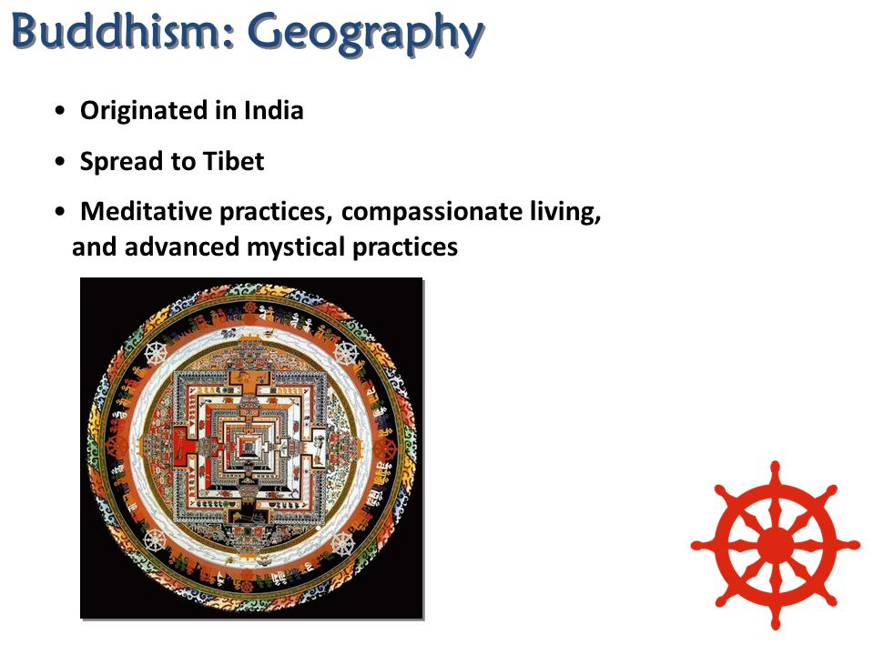 Originated in India Spread to Tibet Meditative practices, compassionate living, and advanced mystical practices Buddhism: Geography