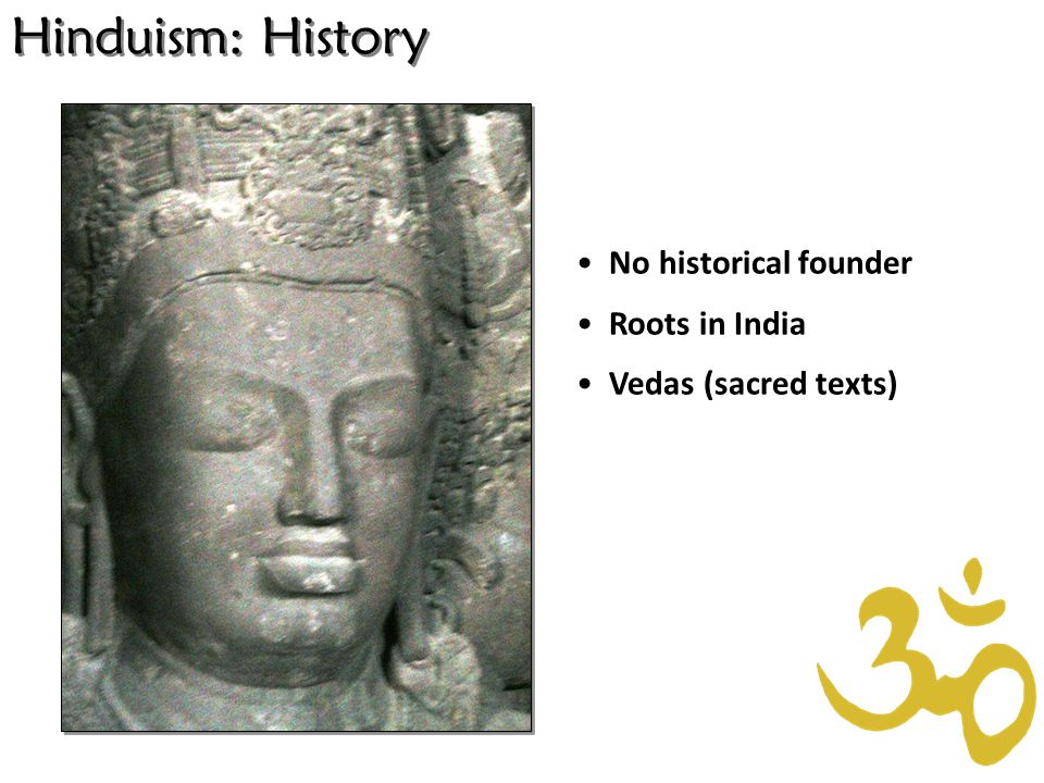 Hinduism: History No historical founder Roots in India Vedas (sacred texts)