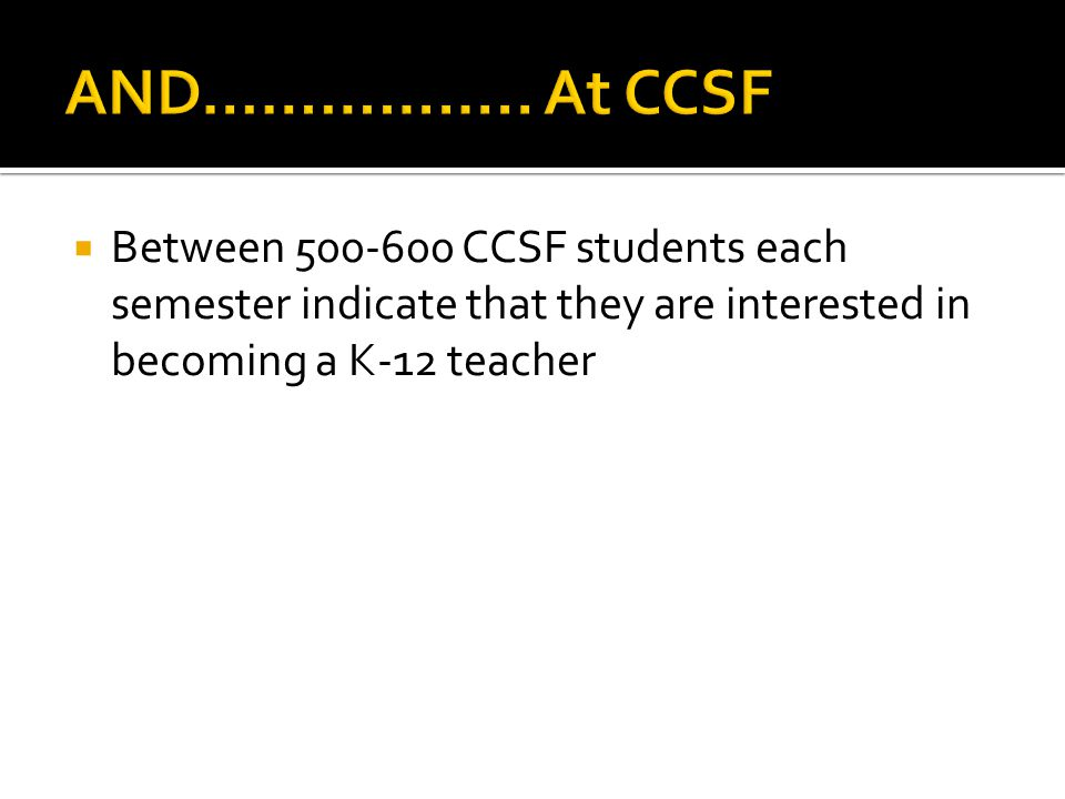  Between CCSF students each semester indicate that they are interested in becoming a K-12 teacher