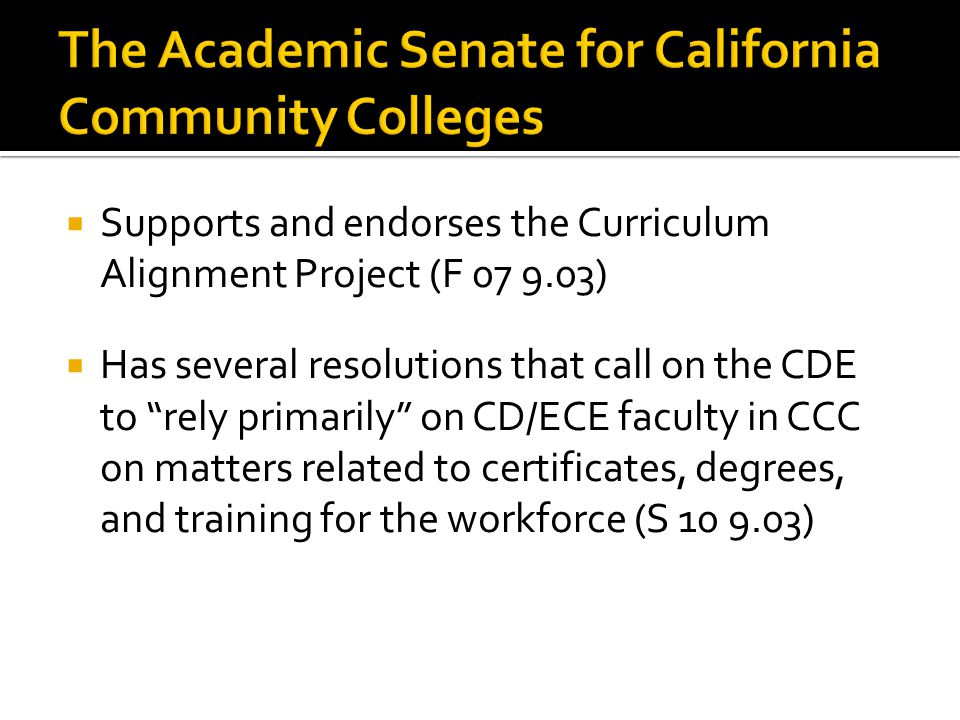  Supports and endorses the Curriculum Alignment Project (F )  Has several resolutions that call on the CDE to rely primarily on CD/ECE faculty in CCC on matters related to certificates, degrees, and training for the workforce (S )
