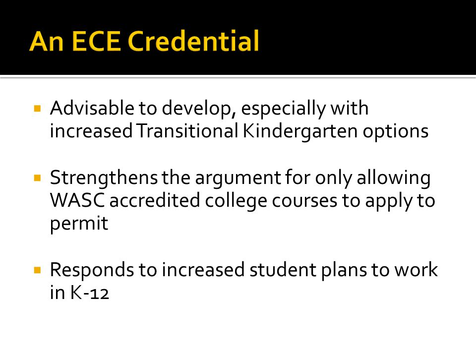  Advisable to develop, especially with increased Transitional Kindergarten options  Strengthens the argument for only allowing WASC accredited college courses to apply to permit  Responds to increased student plans to work in K-12