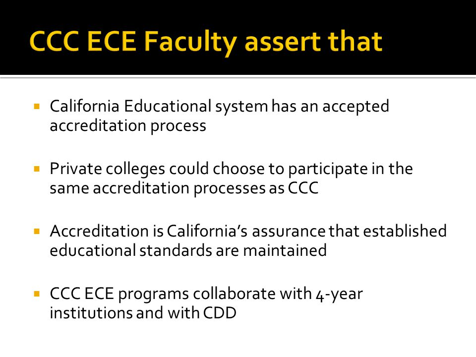  California Educational system has an accepted accreditation process  Private colleges could choose to participate in the same accreditation processes as CCC  Accreditation is California's assurance that established educational standards are maintained  CCC ECE programs collaborate with 4-year institutions and with CDD