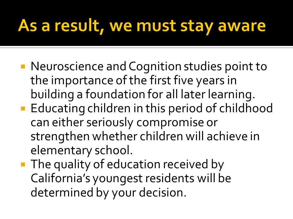  Neuroscience and Cognition studies point to the importance of the first five years in building a foundation for all later learning.