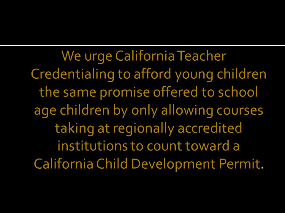 We urge California Teacher Credentialing to afford young children the same promise offered to school age children by only allowing courses taking at regionally accredited institutions to count toward a California Child Development Permit.