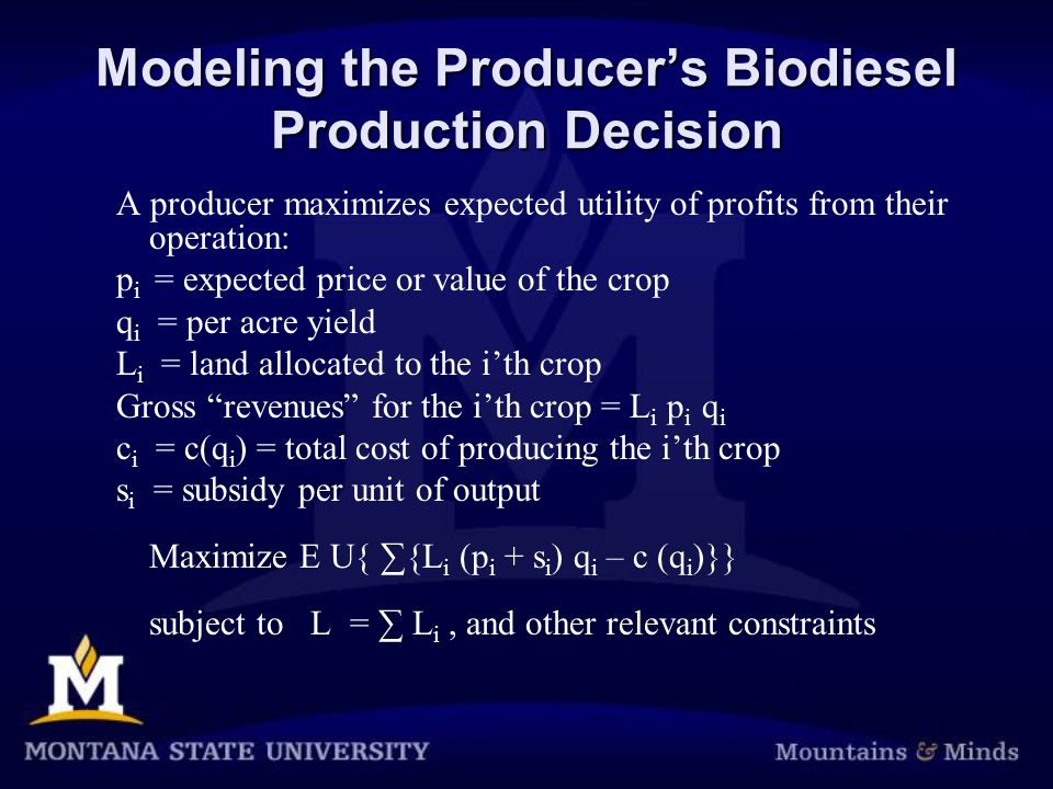 Modeling the Producer's Biodiesel Production Decision A producer maximizes expected utility of profits from their operation: p i = expected price or value of the crop q i = per acre yield L i = land allocated to the i'th crop Gross revenues for the i'th crop = L i p i q i c i = c(q i ) = total cost of producing the i'th crop s i = subsidy per unit of output Maximize E U{ ∑{L i (p i + s i ) q i – c (q i )}} subject to L = ∑ L i, and other relevant constraints