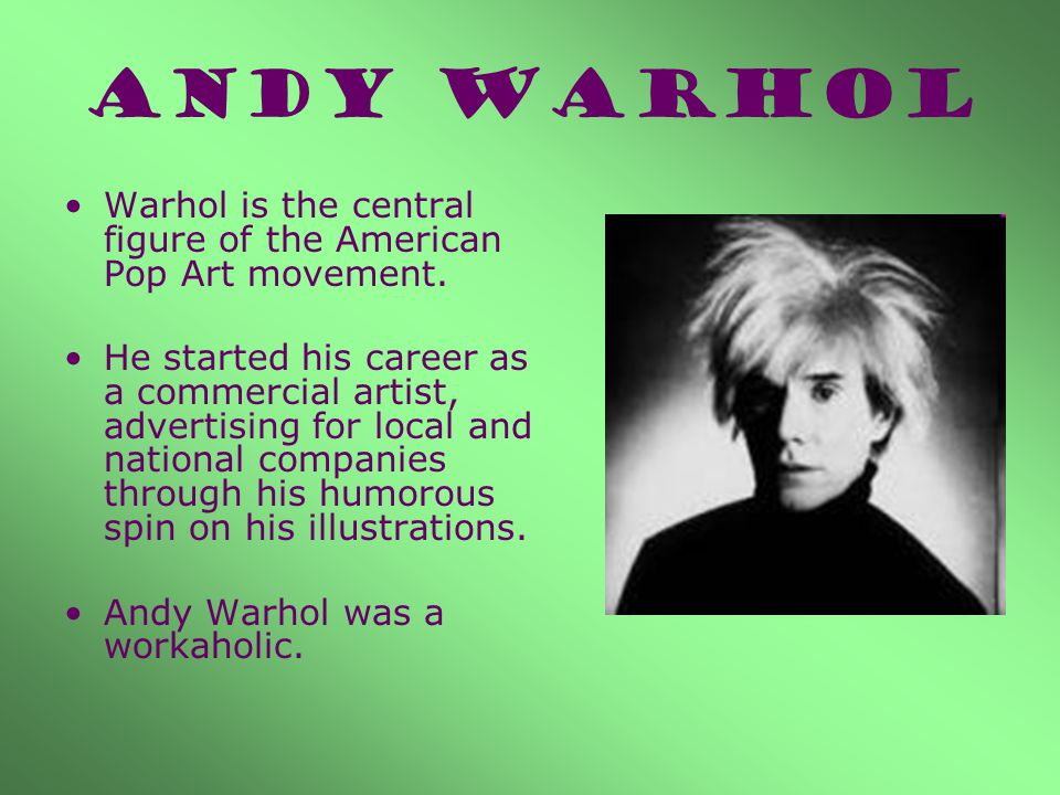 ANDY WARHOL Warhol is the central figure of the American Pop Art movement.