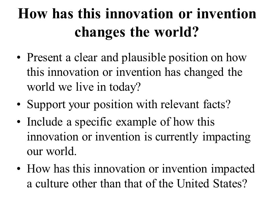 How has this innovation or invention changes the world.