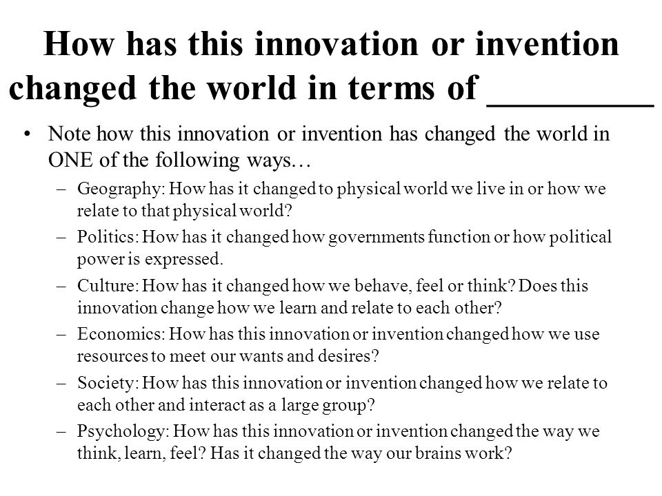 How has this innovation or invention changed the world in terms of _________ Note how this innovation or invention has changed the world in ONE of the following ways… –Geography: How has it changed to physical world we live in or how we relate to that physical world.