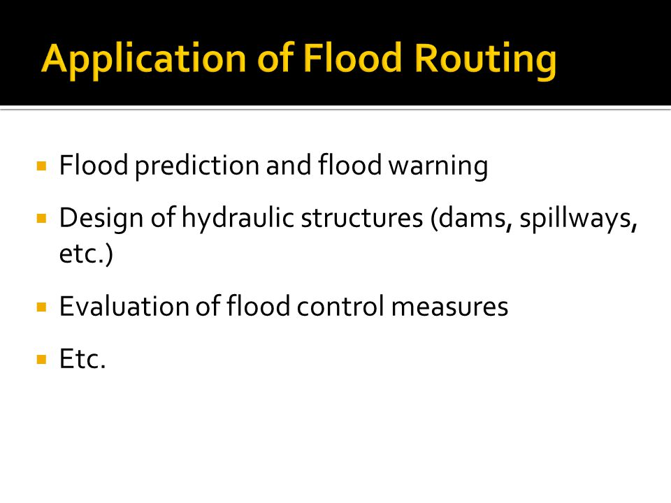  Flood prediction and flood warning  Design of hydraulic structures (dams, spillways, etc.)  Evaluation of flood control measures  Etc.