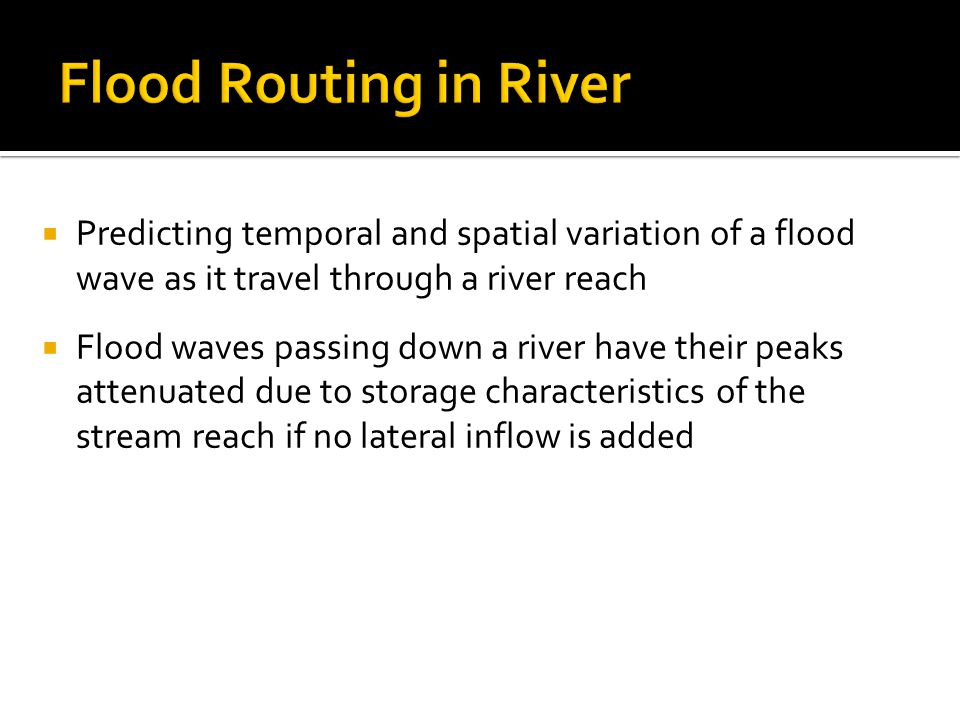  Predicting temporal and spatial variation of a flood wave as it travel through a river reach  Flood waves passing down a river have their peaks attenuated due to storage characteristics of the stream reach if no lateral inflow is added