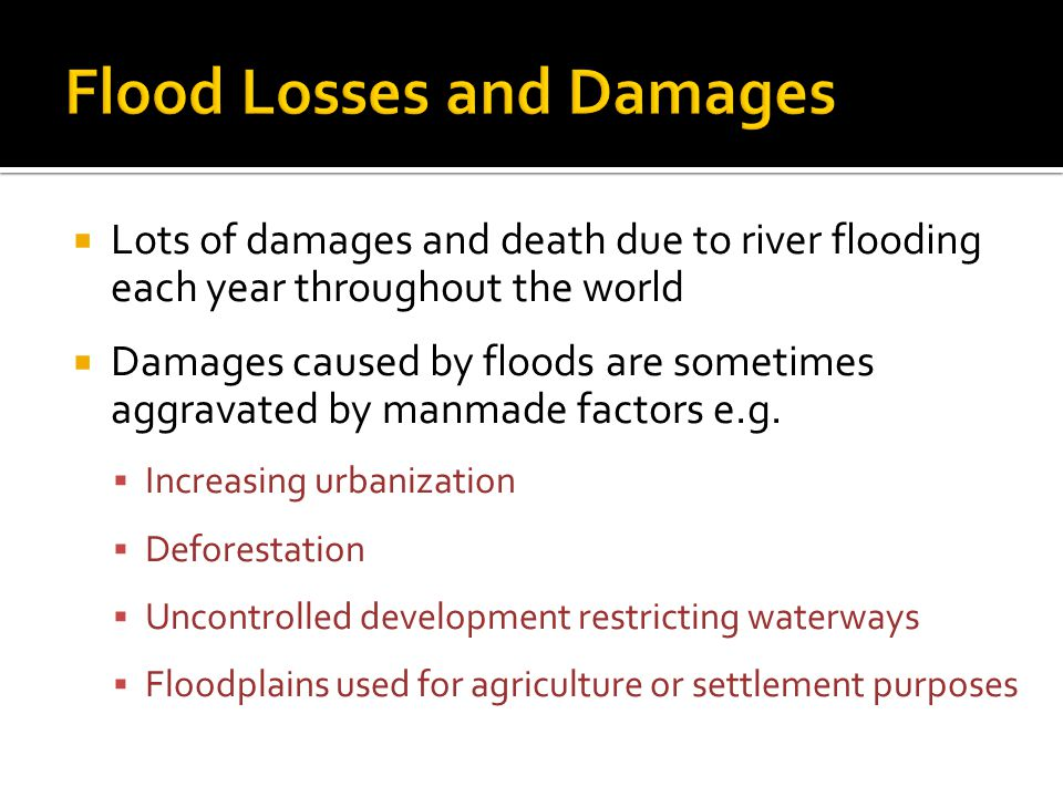  Lots of damages and death due to river flooding each year throughout the world  Damages caused by floods are sometimes aggravated by manmade factors e.g.