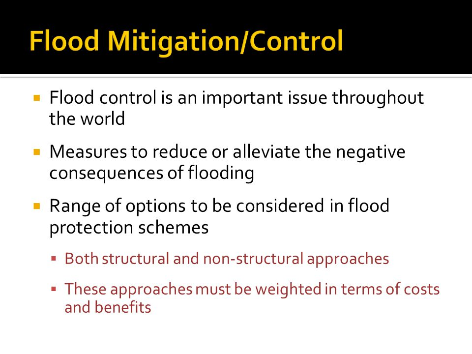  Flood control is an important issue throughout the world  Measures to reduce or alleviate the negative consequences of flooding  Range of options to be considered in flood protection schemes  Both structural and non-structural approaches  These approaches must be weighted in terms of costs and benefits