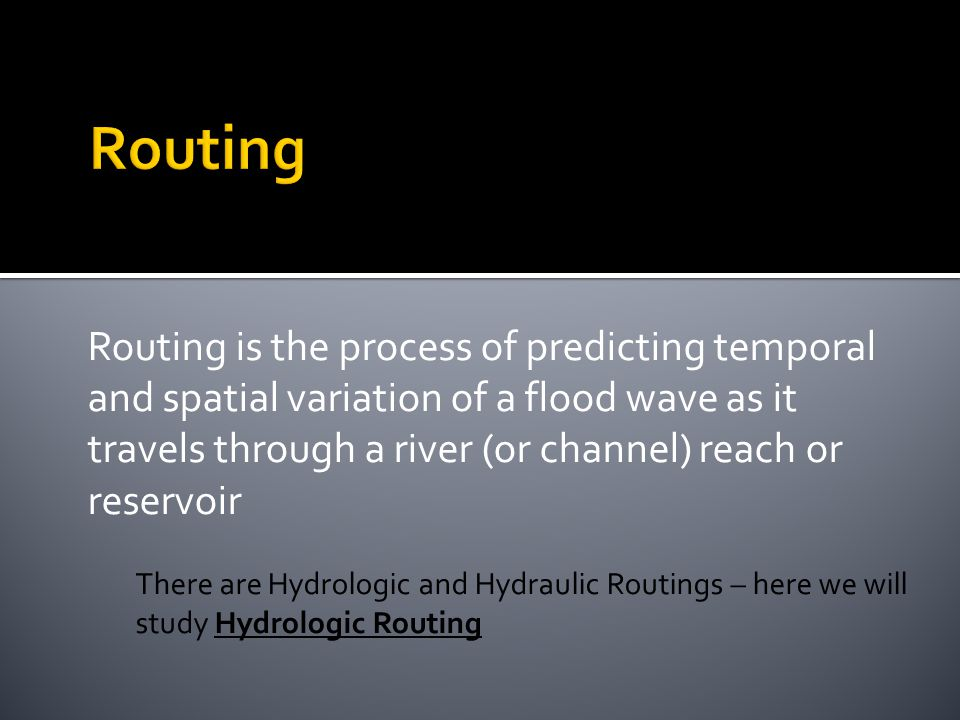 Routing is the process of predicting temporal and spatial variation of a flood wave as it travels through a river (or channel) reach or reservoir There are Hydrologic and Hydraulic Routings – here we will study Hydrologic Routing