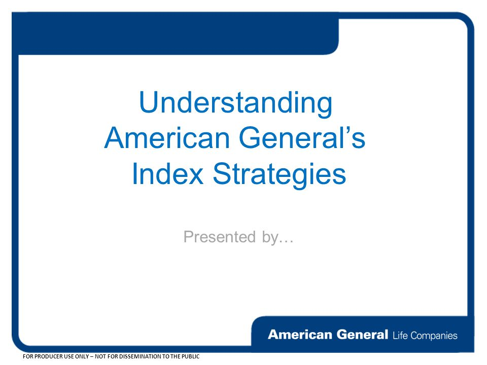 FOR PRODUCER USE ONLY – NOT FOR DISSEMINATION TO THE PUBLIC Understanding American General's Index Strategies Presented by…